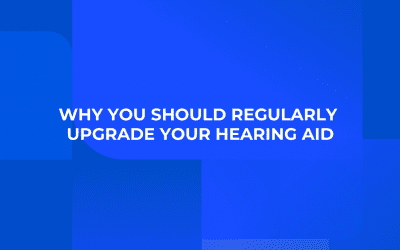 Why You Should Regularly Upgrade Your Hearing Aid